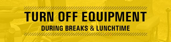 Turn off equipment during breaks and lunchtime