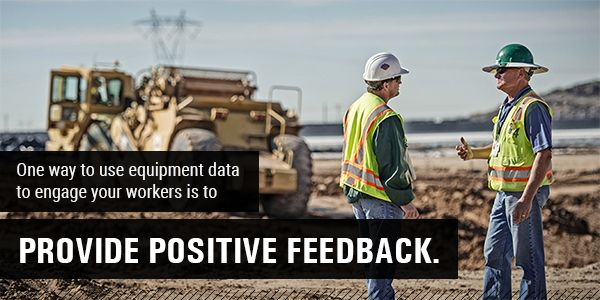One wayto use equipment data to engage your workers is to provide positive feedback.