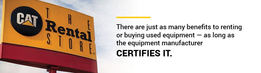 There are just as many benefits to renting or buying used equipment — as long as the equipment manufacturer certifies it