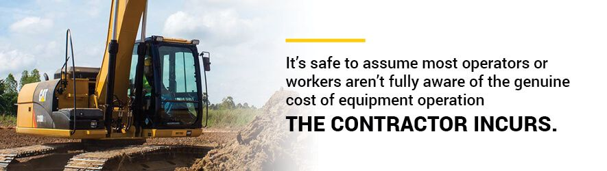 It's safe to assume most operators or workers aren't fully aware of the genuine cost of equipment operation the contractor incurs.
