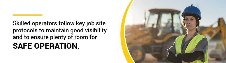 Skilled operators follow key job site protocols to maintain good visibility and to ensure plenty of room for safe operation.
