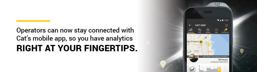 operators can now stay connected with Cat's mobile app, so you have key analytics right at your fingertips.