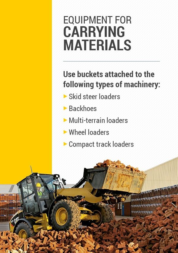 For carrying materials, use buckets attached to the following types of machinery: skid steer loaders, backhoes, multi-terrain loaders, wheel loaders, and compact track loaders