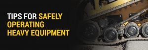 Tips for Safely Operating Heavy Equipment