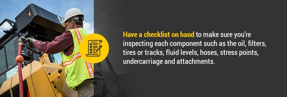 Have a checklist on hand to make sure you're inspecting each component such as the oil, filters, tires or tracks, fluid levels, hoses, stress points, undercarriage and attachments.