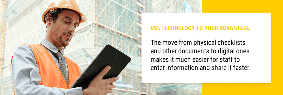 Use Technology to Your Advantage. The move from physical checklists and other documents to digital ones makes it much easier for staff to enter information and share it faster.